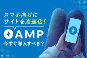 AMP(アンプ)対応でUI/UX改善!SEOにも効果あり?メリット、デメリット、導入方法は?