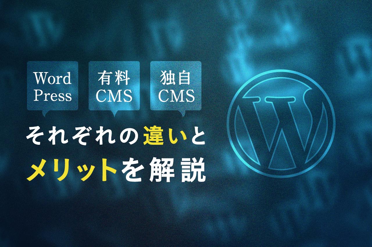 WordPressと有料CMS、独自CMS それぞれの違いとメリットを解説!