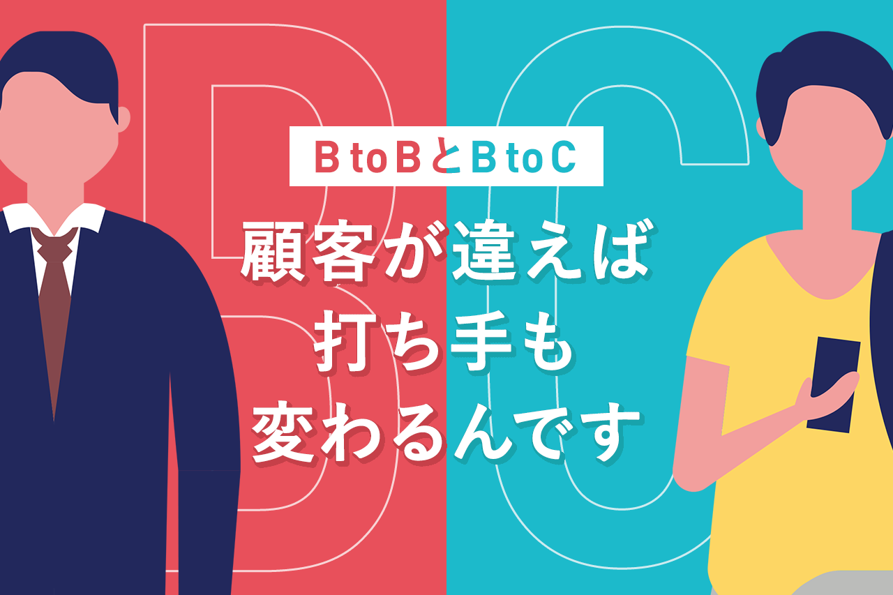 BtoBとBtoC 顧客が違えば打ち手も変わるんです