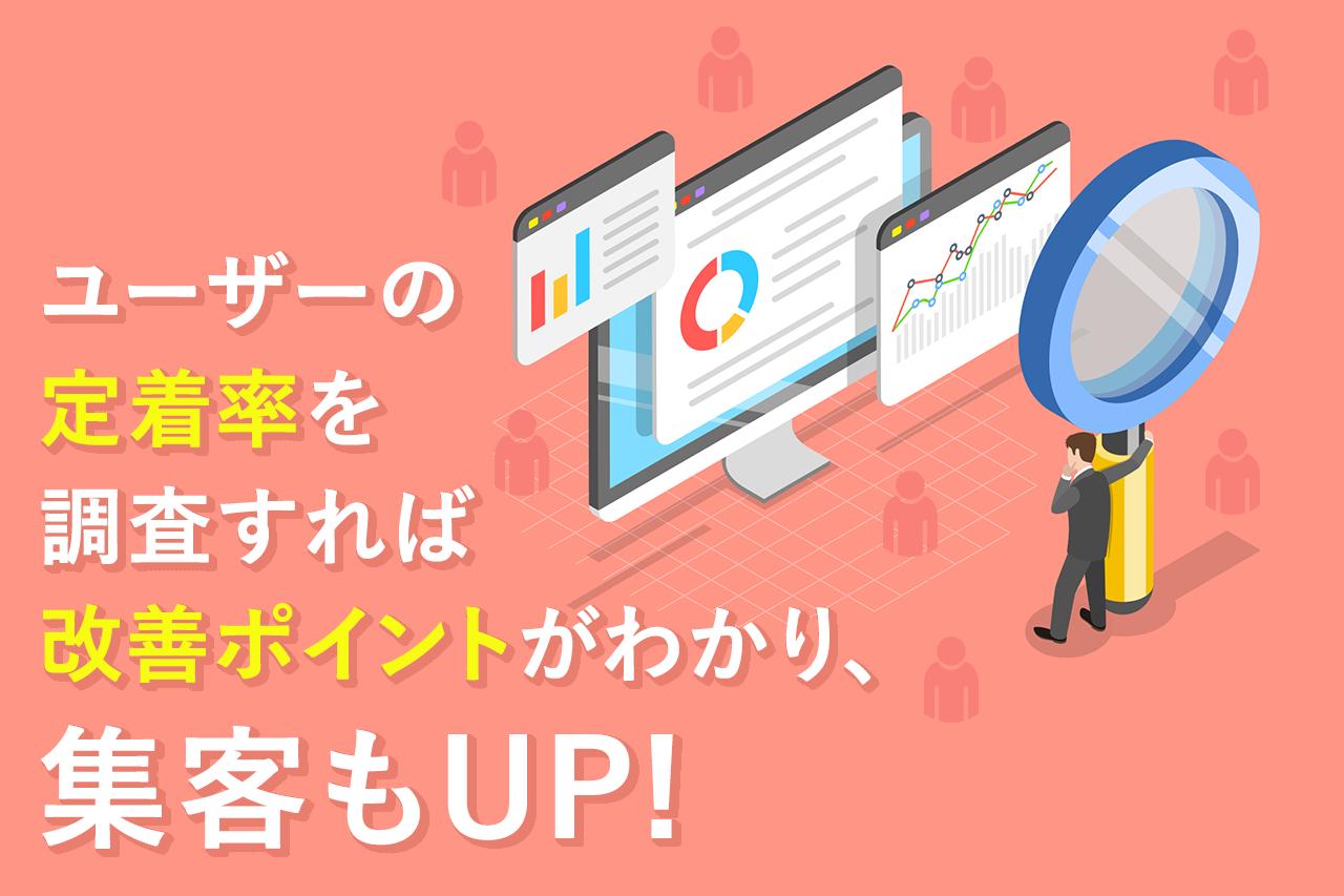 ユーザーの定着率を調査すれば改善ポイントがわかり、集客もUP!