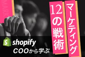 ShopifyのCOOから学ぶ、 12のマーケティング戦略