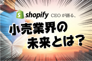 Shopify CEOが語る、小売業界の未来とは?