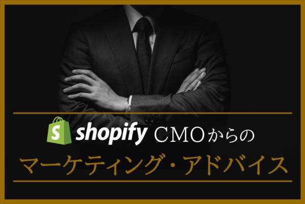 ShopifyのCMOからのマーケティング・アドバイス