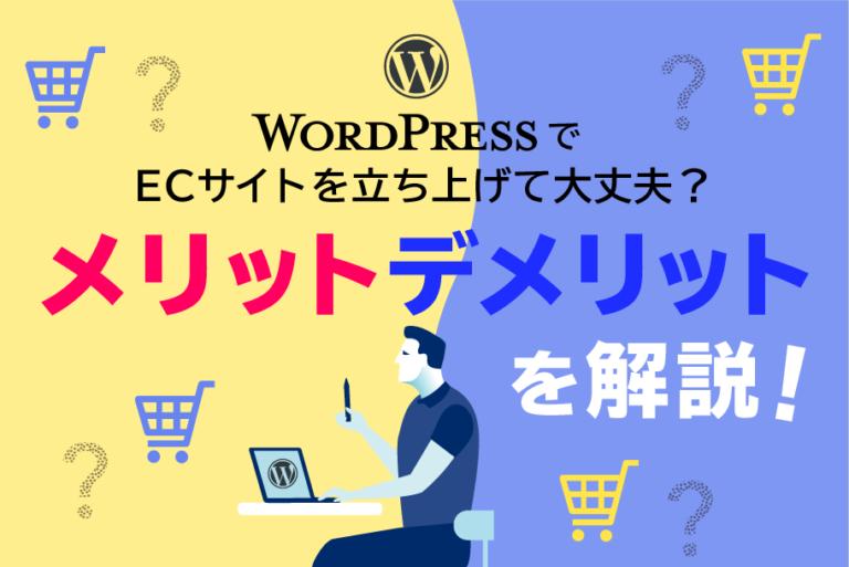 WordPressでECサイトを作るメリット・デメリットは?ECサイト制作におすすめのプラットフォームは?