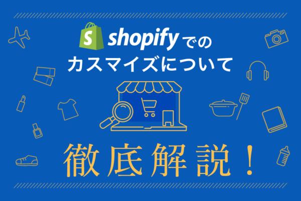 Shopifyのデザインをカスタマイズする方法を徹底解説!デザイン編集の手順と抑えるべきポイント