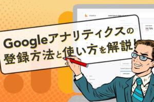 Googleアナリティクスとは?登録方法や使い方、分析方法をわかりやすく解説