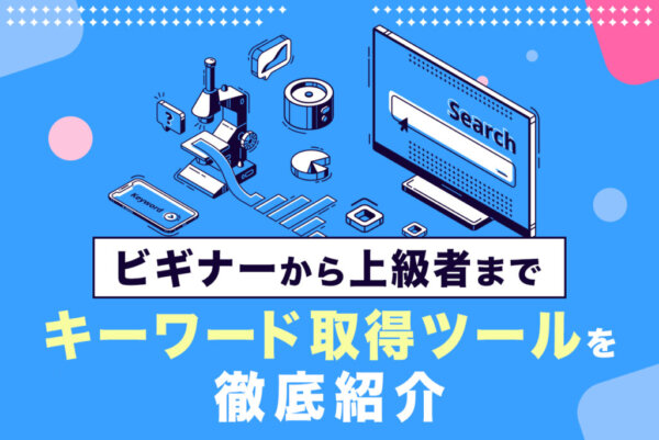 SEOマーケティングに必須! 関連キーワード 取得ツールを徹底紹介
