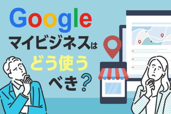 Googleマイビジネスの使い方を総まとめ!まずすべき設定から改善方法も解説
