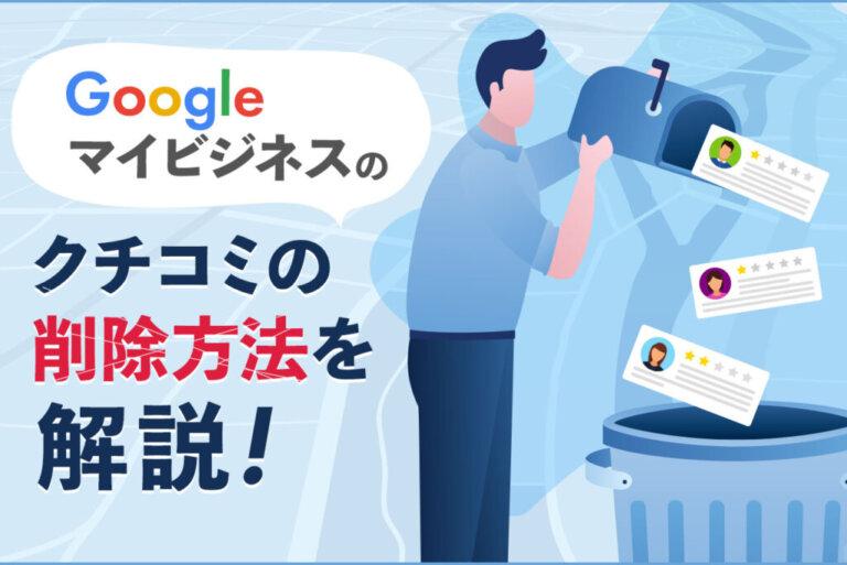 Googleマイビジネスに書かれた口コミを削除する3つの方法を解説