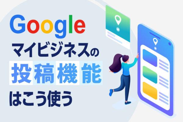 Googleマイビジネスの投稿機能の使い方を徹底解説|投稿のコツと注意点