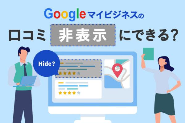 Googleマイビジネスに書かれた口コミを非表示にする方法を解説