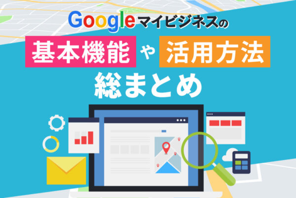 Googleマイビジネスとは?基本機能や 活用のメリットや注意点について解説
