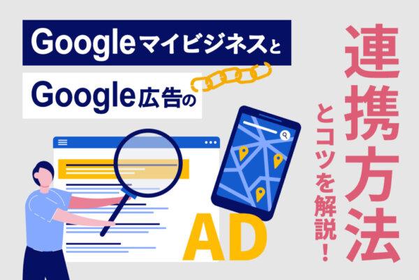 GoogleマイビジネスとGoogle 広告の連携方法を解説|連携のメリットや広告配信のコツとは