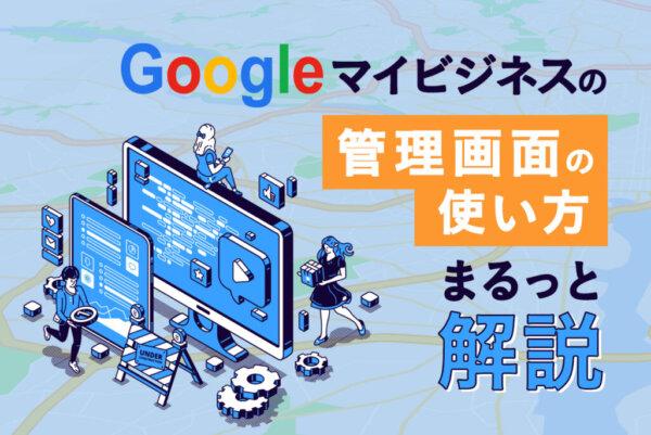 Googleマイビジネスの管理画面の使い方や編集すべきポイントを解説