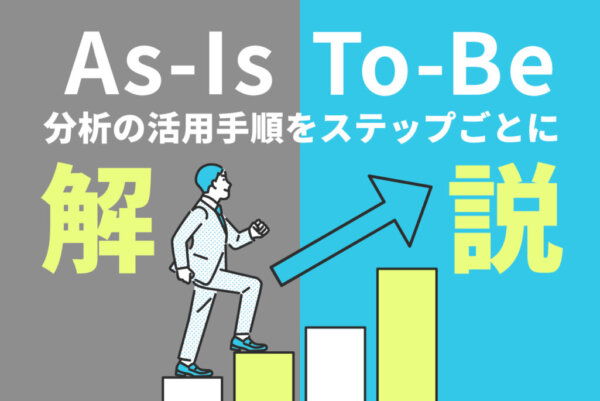 As-Is / To-Be分析とは?5つの活用手順や3つの利用事例を解説